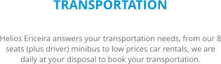 TRANSPORTATION Helios Ericeira answers your transportation needs, from our 8 seats (plus driver) minibus to low prices car rentals, we are daily at your disposal to book your transportation.